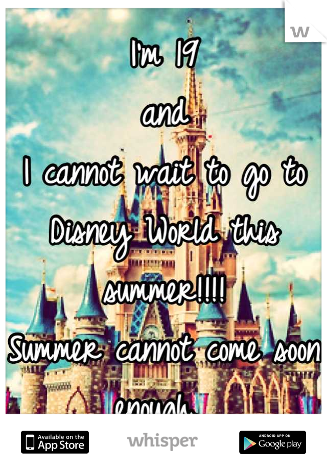 I'm 19  and  I cannot wait to go to Disney World this summer!!!!  Summer cannot come soon enough.