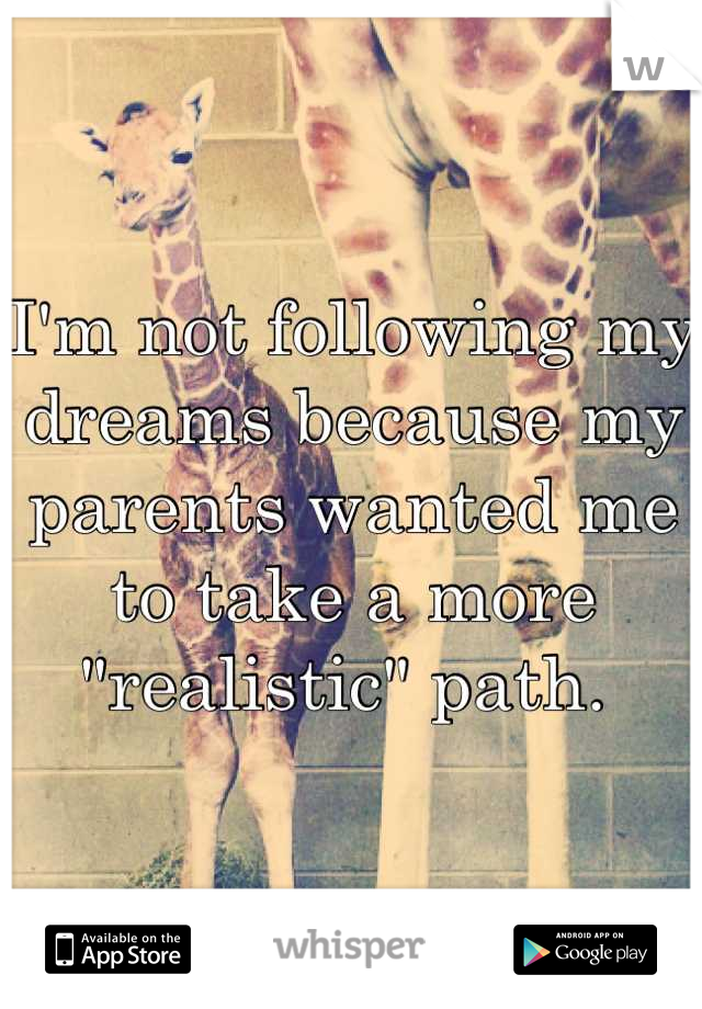 "I'm not following my dreams because my parents wanted me to take a more ""realistic"" path."