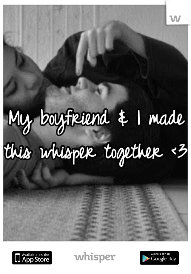 My boyfriend & I made this whisper together <3