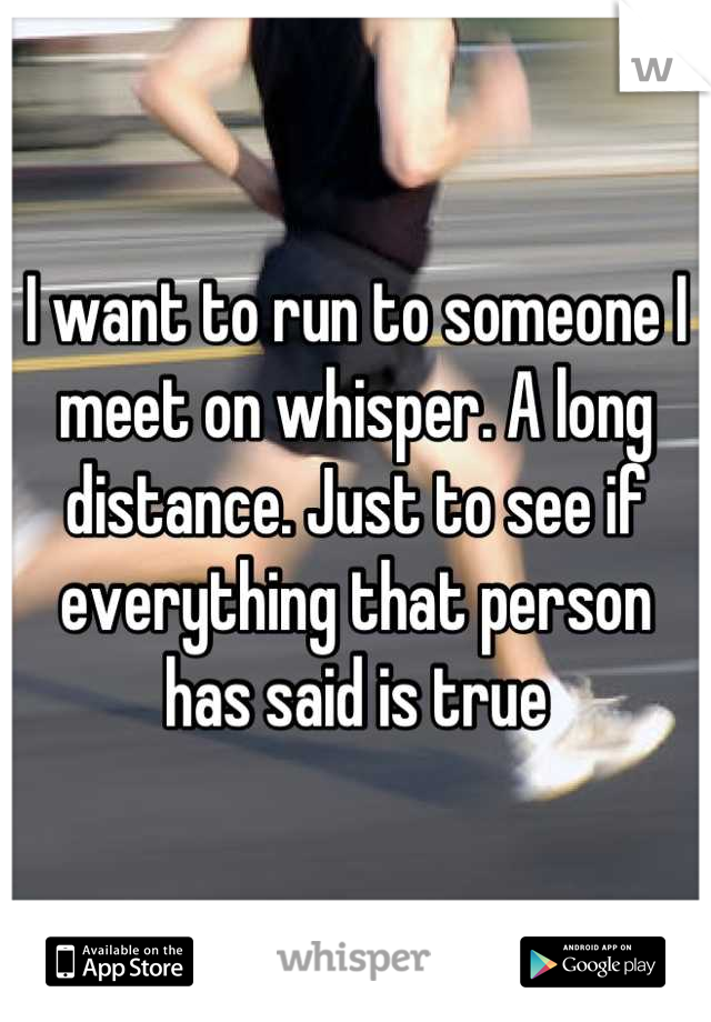 I want to run to someone I meet on whisper. A long distance. Just to see if everything that person has said is true