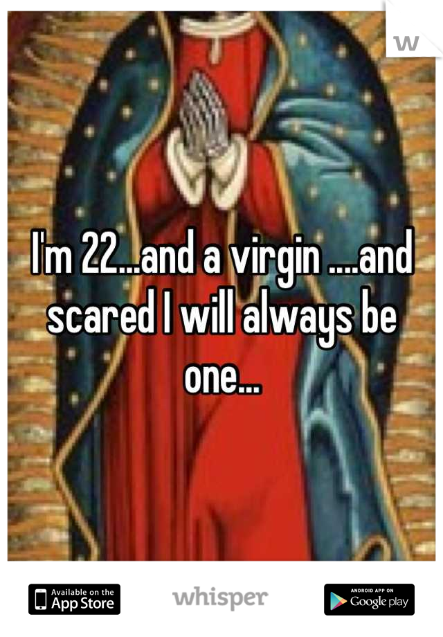 I'm 22...and a virgin ....and scared I will always be one...