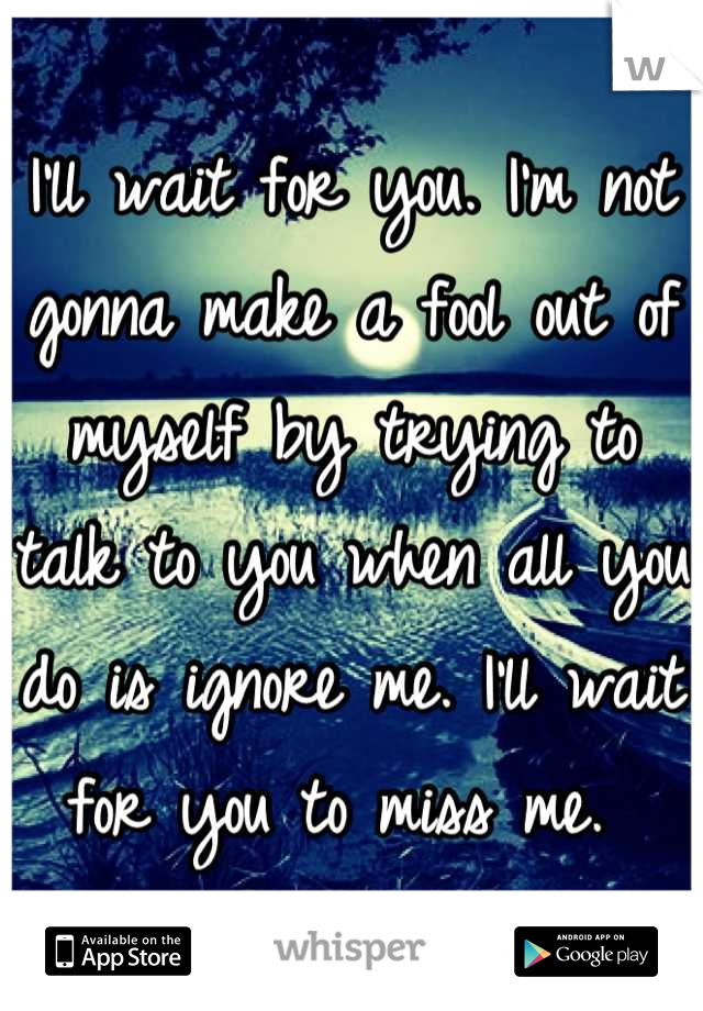 I'll wait for you. I'm not gonna make a fool out of myself by trying to talk to you when all you do is ignore me. I'll wait for you to miss me.