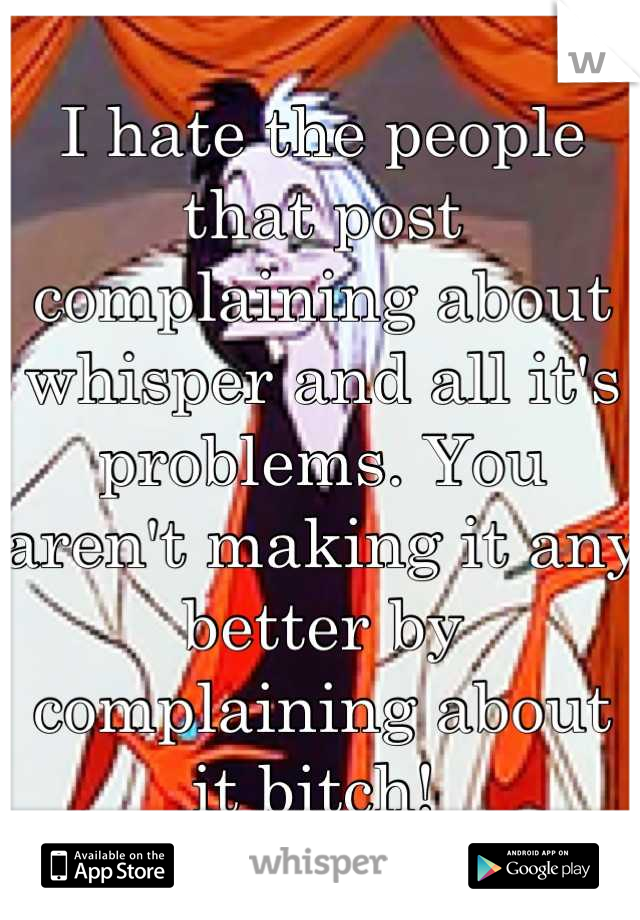 I hate the people that post complaining about whisper and all it's problems. You aren't making it any better by complaining about it bitch!