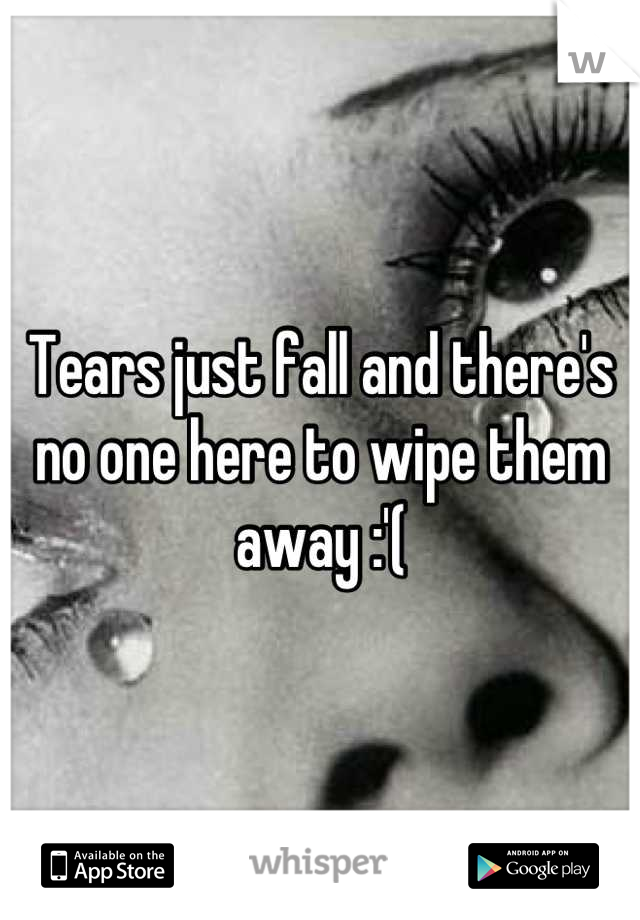 Tears just fall and there's no one here to wipe them away :'(