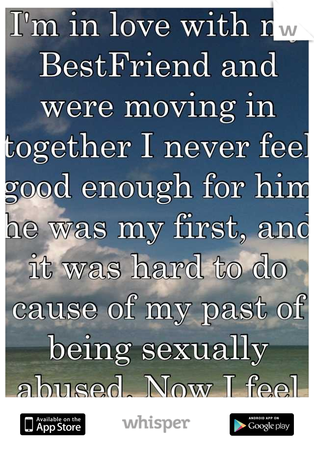 I'm in love with my BestFriend and were moving in together I never feel good enough for him he was my first, and it was hard to do cause of my past of being sexually abused. Now I feel stupid