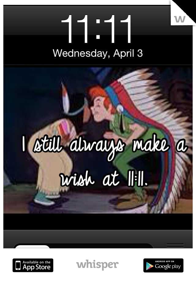 I still always make a wish at 11:11.