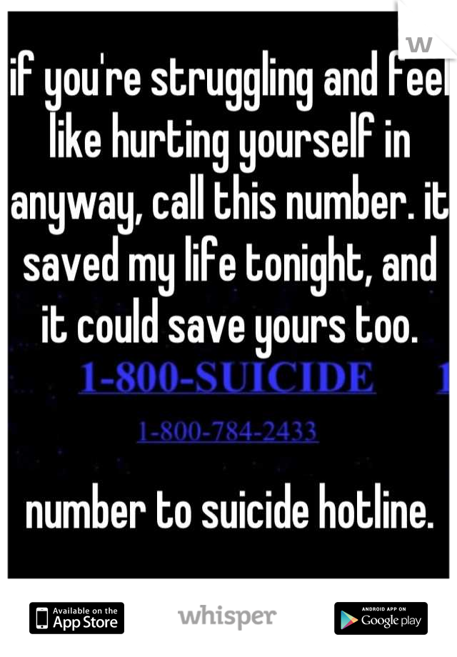 if you're struggling and feel like hurting yourself in anyway, call this number. it saved my life tonight, and it could save yours too.   number to suicide hotline.