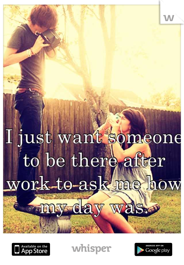 I just want someone to be there after work to ask me how my day was.