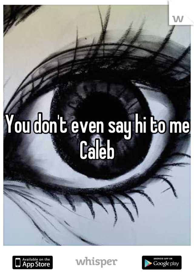 You don't even say hi to me Caleb