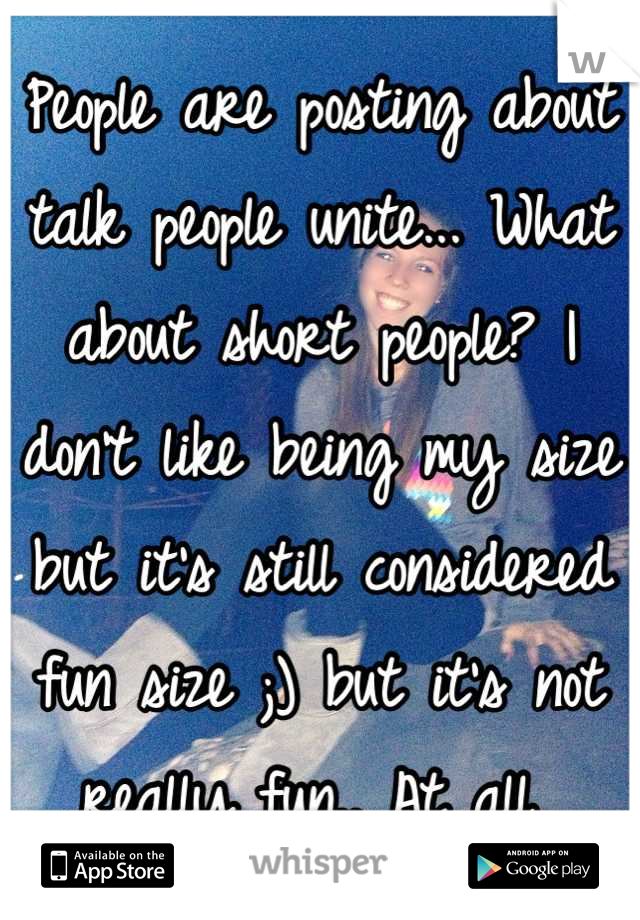 People are posting about talk people unite... What about short people? I don't like being my size but it's still considered fun size ;) but it's not really fun.. At all