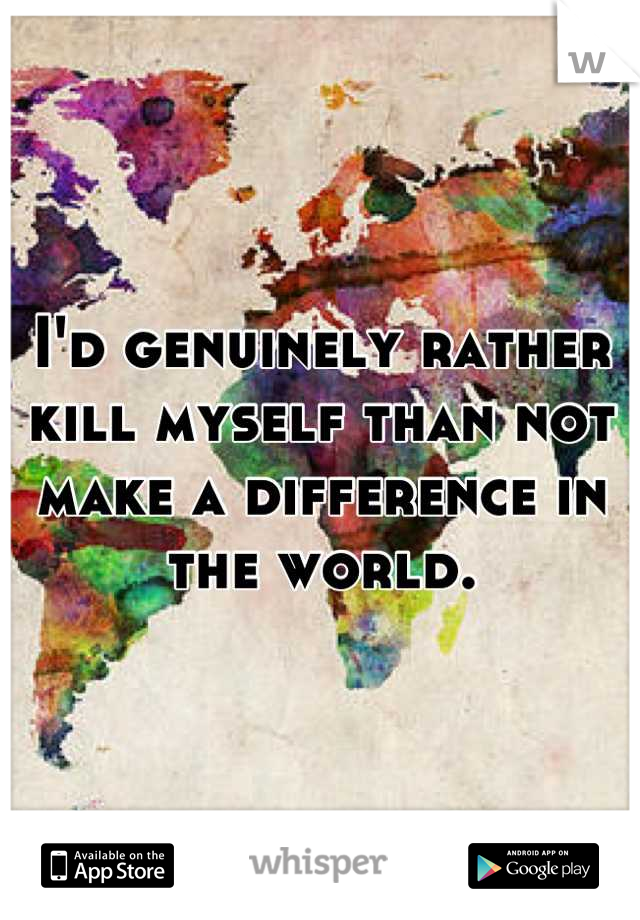 I'd genuinely rather kill myself than not make a difference in the world.