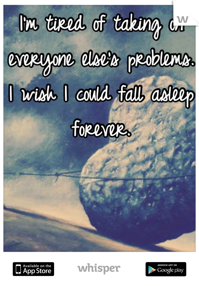 I'm tired of taking on everyone else's problems. I wish I could fall asleep forever.