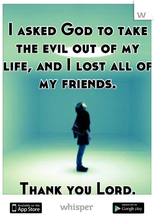 I asked God to take the evil out of my life, and I lost all of my friends.      Thank you Lord.