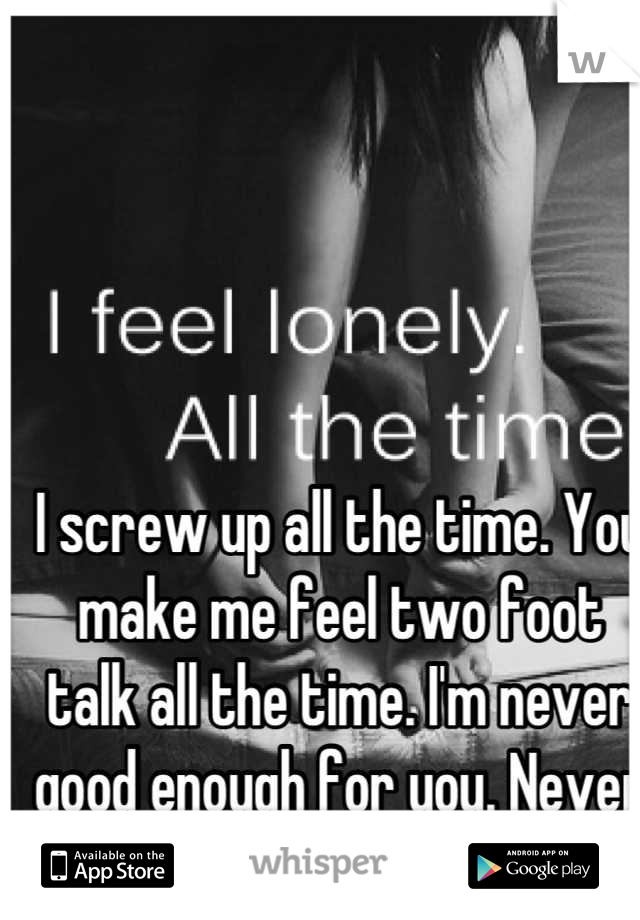 I screw up all the time. You make me feel two foot talk all the time. I'm never good enough for you. Never was never will be.