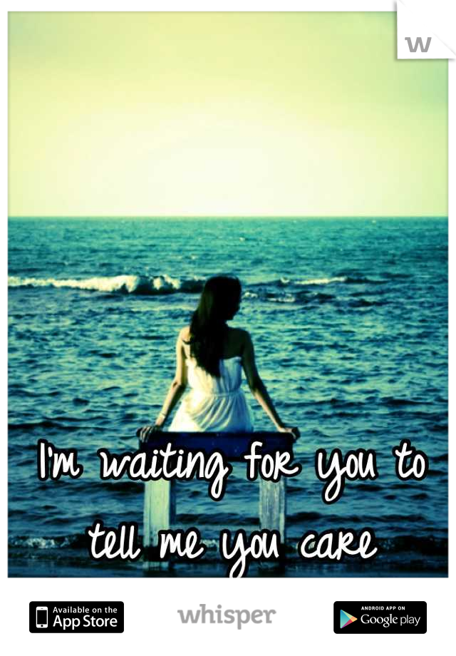 I'm waiting for you to tell me you care