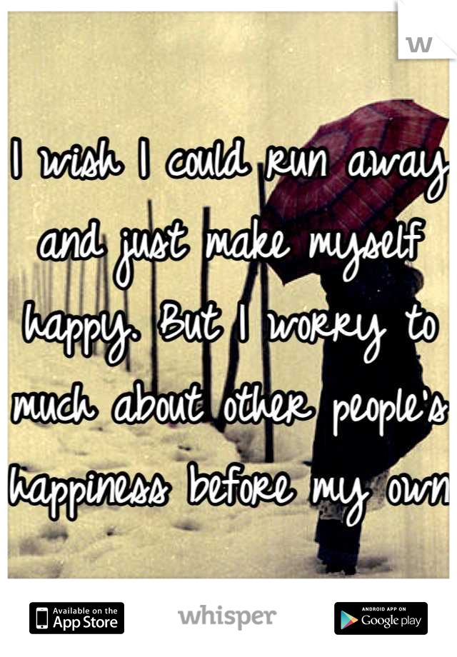 I wish I could run away and just make myself happy. But I worry to much about other people's happiness before my own