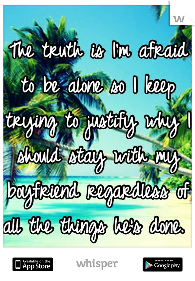 The truth is I'm afraid to be alone so I keep trying to justify why I should stay with my boyfriend regardless of all the things he's done.