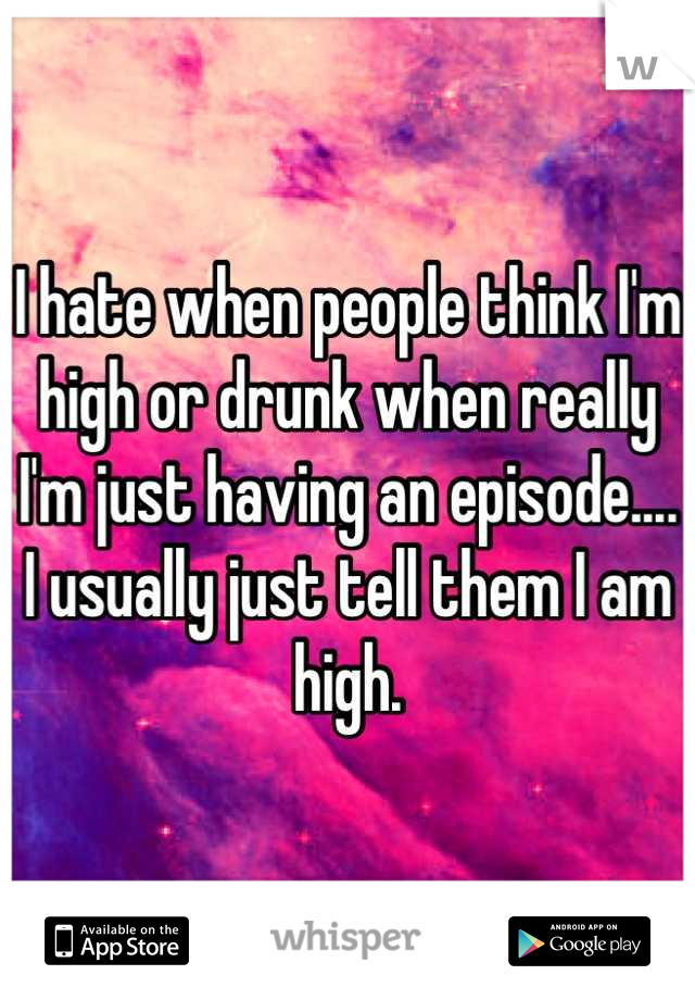 I hate when people think I'm high or drunk when really I'm just having an episode.... I usually just tell them I am high.