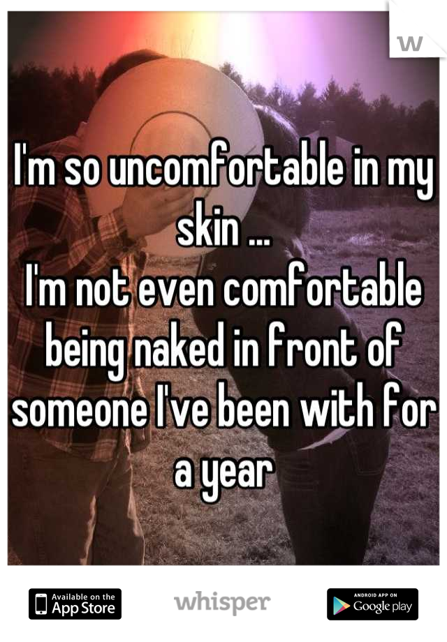 I'm so uncomfortable in my skin ...  I'm not even comfortable being naked in front of someone I've been with for a year