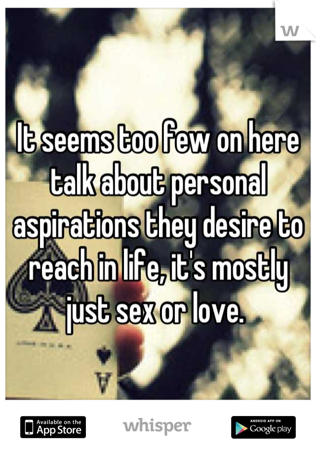 It seems too few on here talk about personal aspirations they desire to reach in life, it's mostly just sex or love.