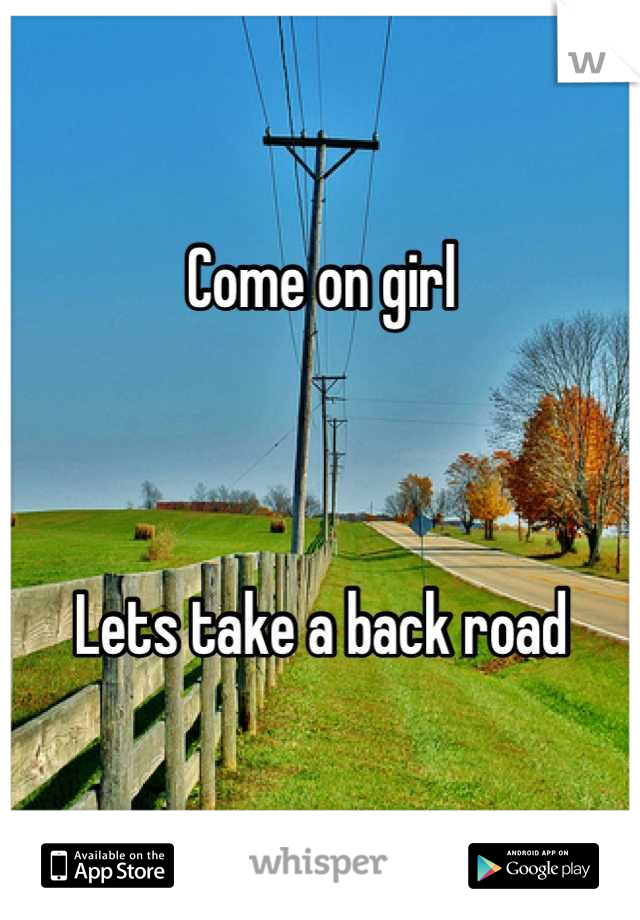 Come on girl    Lets take a back road