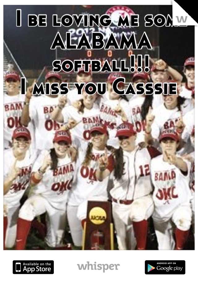 I be loving me some ALABAMA softball!!! I miss you Casssie