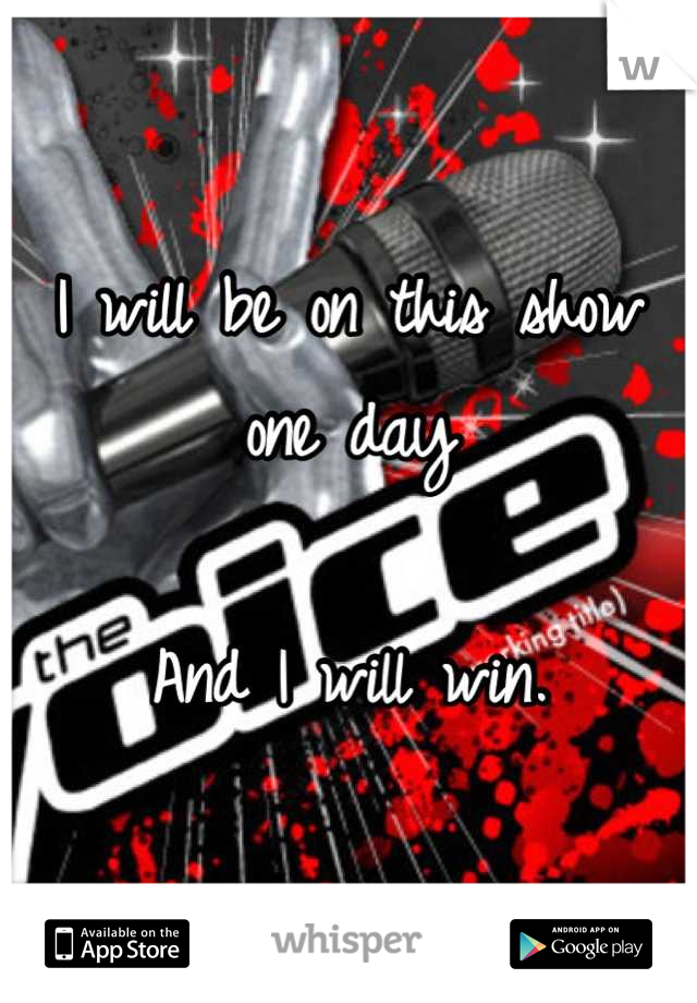 I will be on this show one day   And I will win.