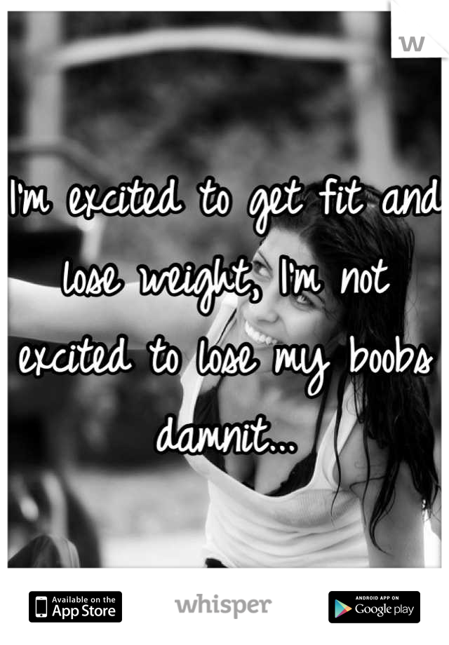 I'm excited to get fit and lose weight, I'm not excited to lose my boobs damnit...