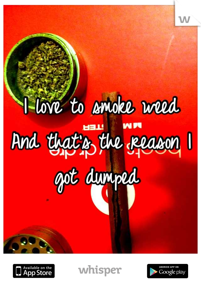 I love to smoke weed  And that's the reason I got dumped