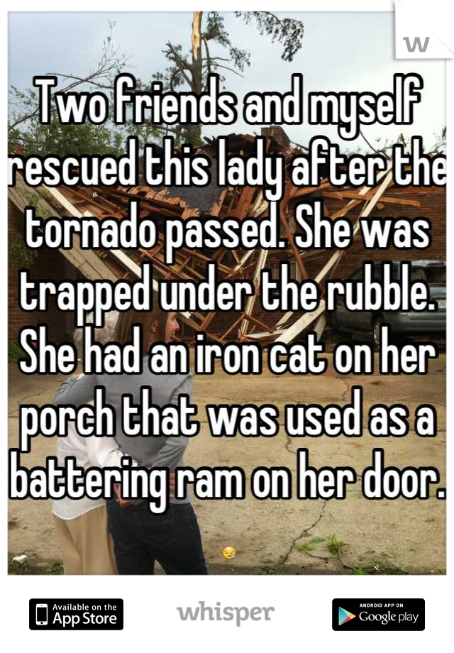 Two friends and myself rescued this lady after the tornado passed. She was trapped under the rubble. She had an iron cat on her porch that was used as a battering ram on her door. 😪