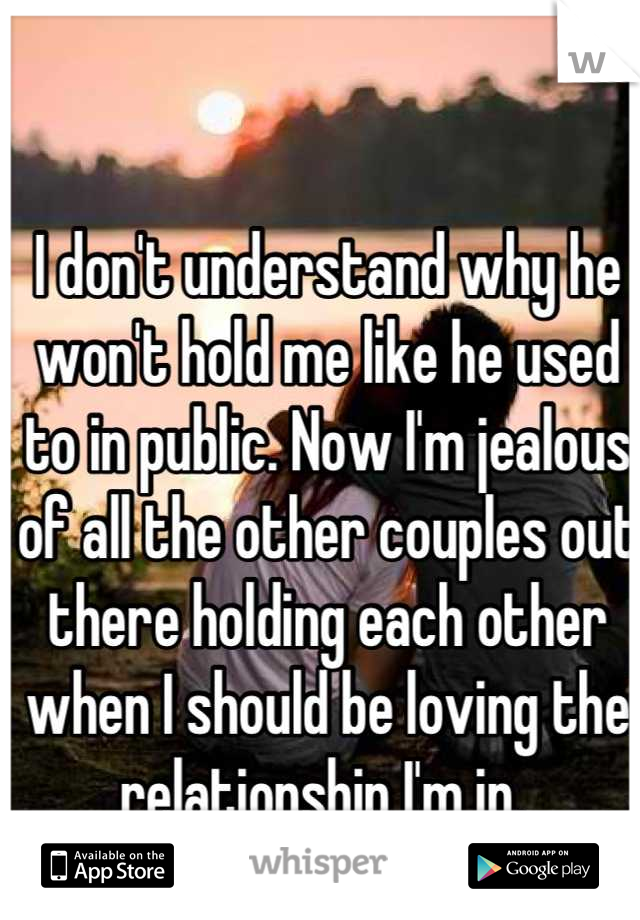 I don't understand why he won't hold me like he used to in public. Now I'm jealous of all the other couples out there holding each other when I should be loving the relationship I'm in.