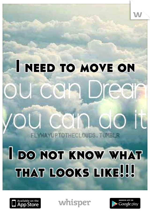 I need to move on      I do not know what that looks like!!!