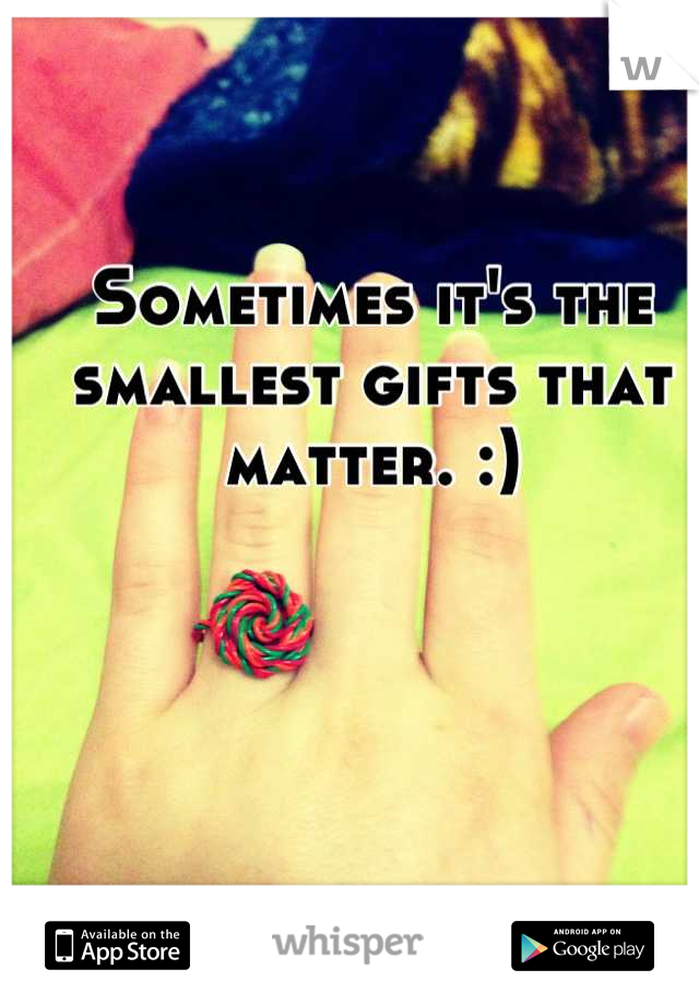 Sometimes it's the smallest gifts that matter. :)
