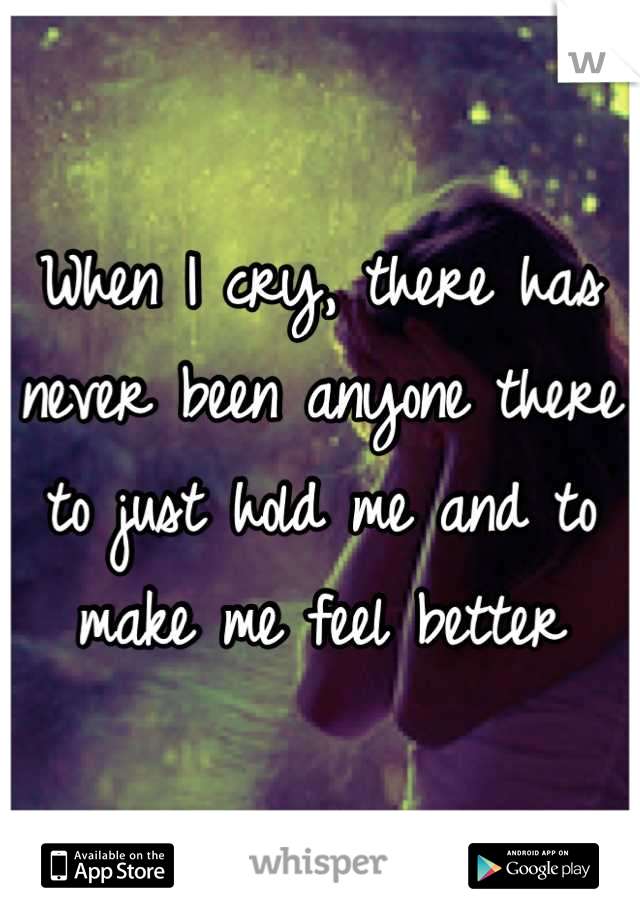When I cry, there has never been anyone there to just hold me and to make me feel better