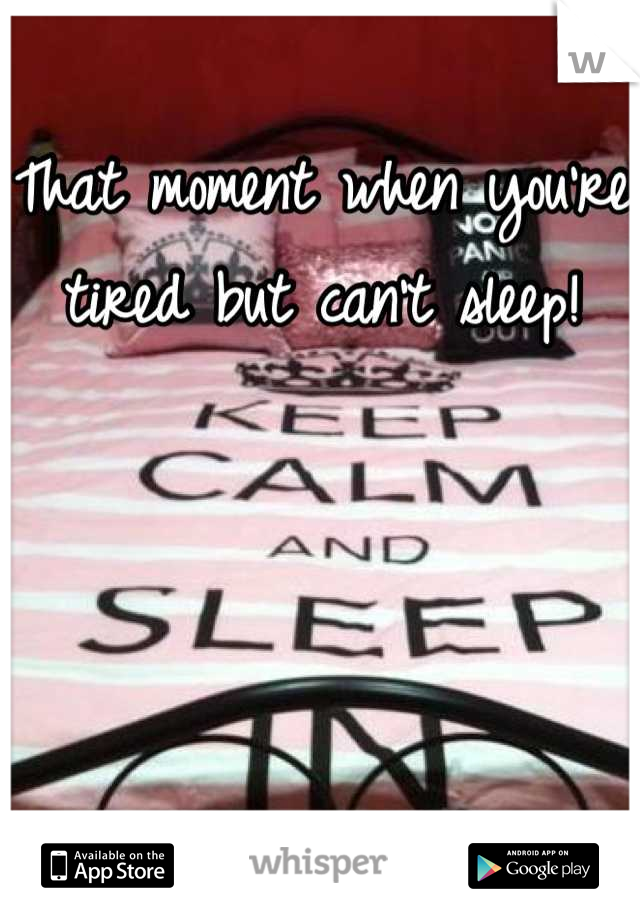 That moment when you're tired but can't sleep!
