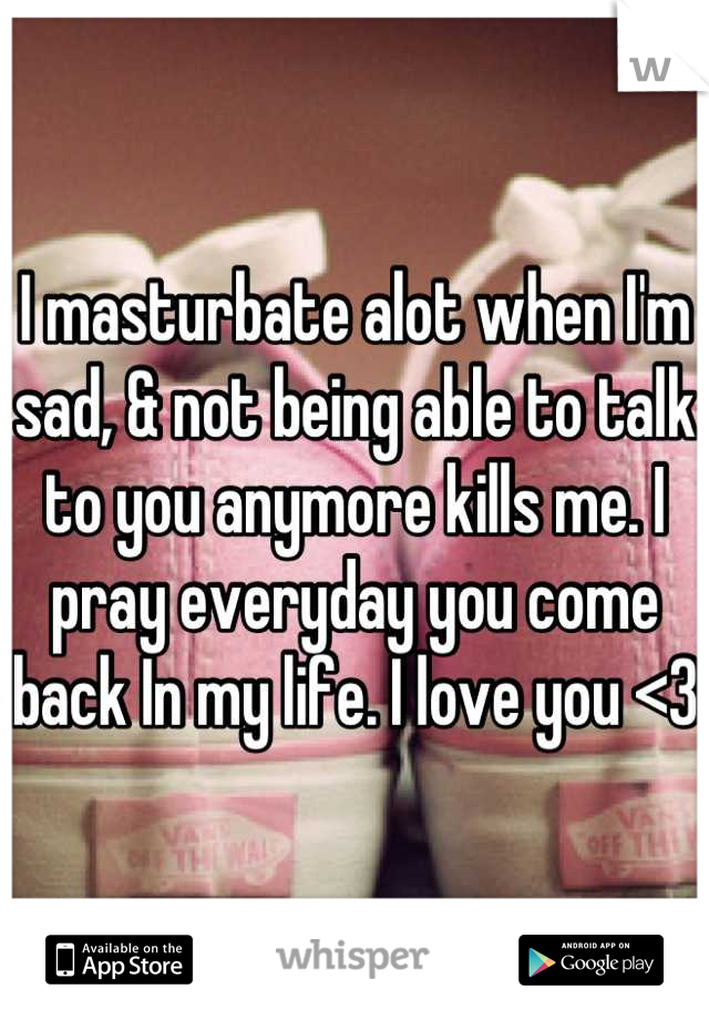I masturbate alot when I'm sad, & not being able to talk to you anymore kills me. I pray everyday you come back In my life. I love you <3