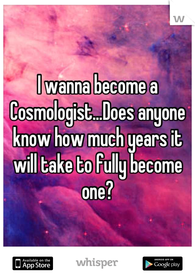 I wanna become a Cosmologist...Does anyone know how much years it will take to fully become one?