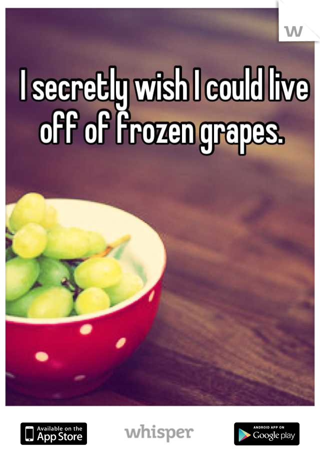 I secretly wish I could live off of frozen grapes.