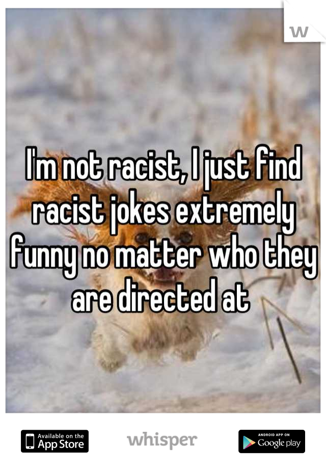 I'm not racist, I just find racist jokes extremely funny no matter who they are directed at