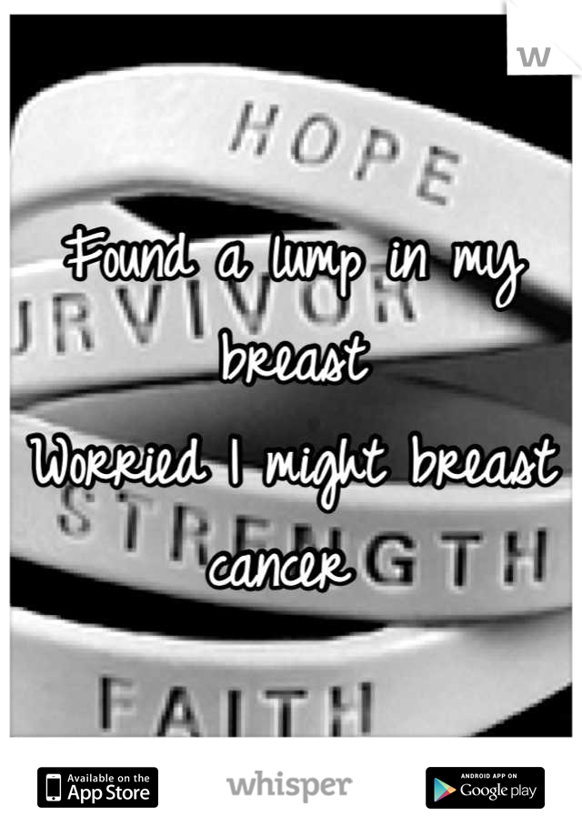 Found a lump in my breast  Worried I might breast cancer