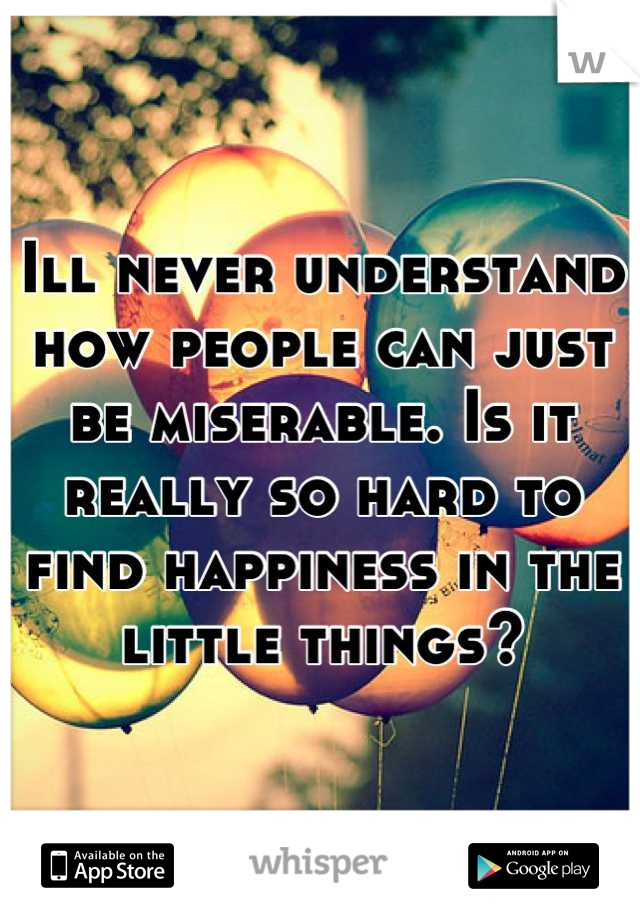 Ill never understand how people can just be miserable. Is it really so hard to find happiness in the little things?