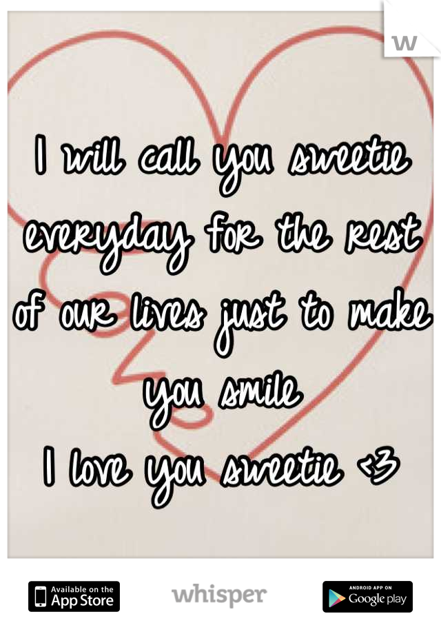I will call you sweetie everyday for the rest of our lives just to make you smile  I love you sweetie <3