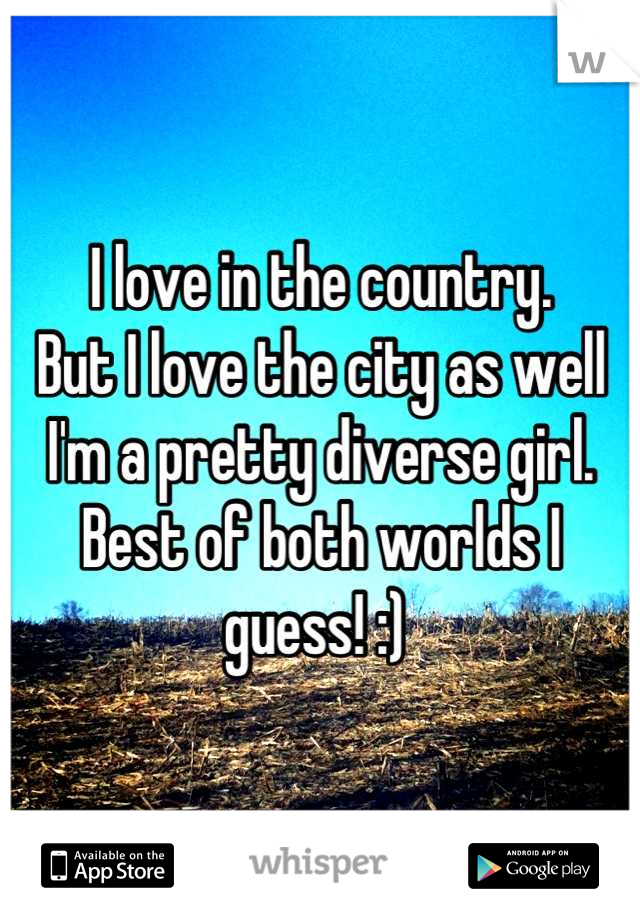 I love in the country.  But I love the city as well I'm a pretty diverse girl. Best of both worlds I guess! :)