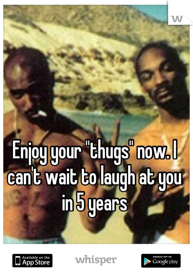 "Enjoy your ""thugs"" now. I can't wait to laugh at you in 5 years"
