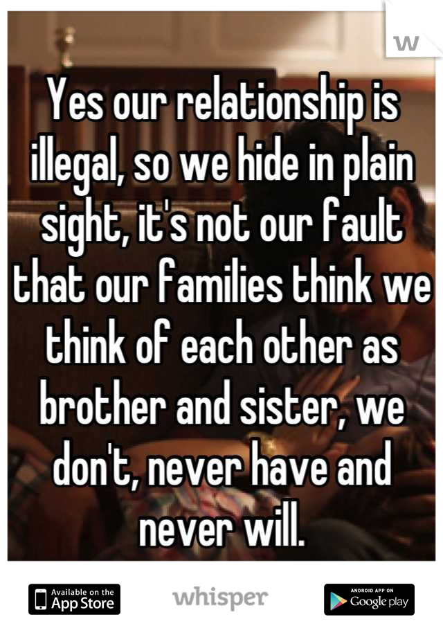 Yes our relationship is illegal, so we hide in plain sight, it's not our fault that our families think we think of each other as brother and sister, we don't, never have and never will.