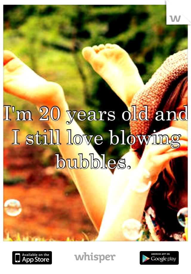 I'm 20 years old and I still love blowing bubbles.