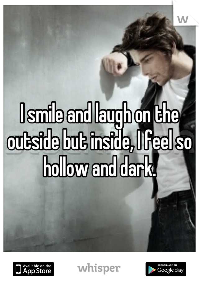 I smile and laugh on the outside but inside, I feel so hollow and dark.