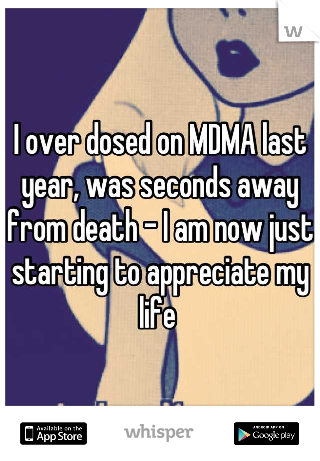 I over dosed on MDMA last year, was seconds away from death - I am now just starting to appreciate my life