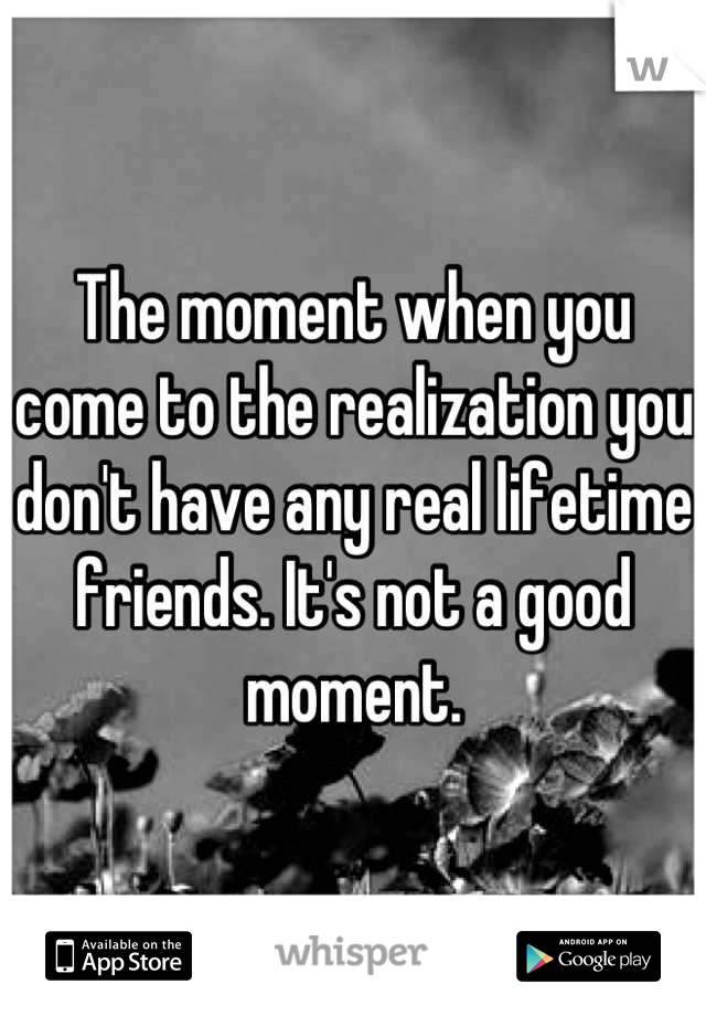 The moment when you come to the realization you don't have any real lifetime friends. It's not a good moment.