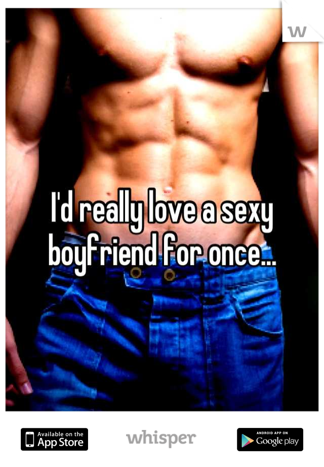I'd really love a sexy boyfriend for once...